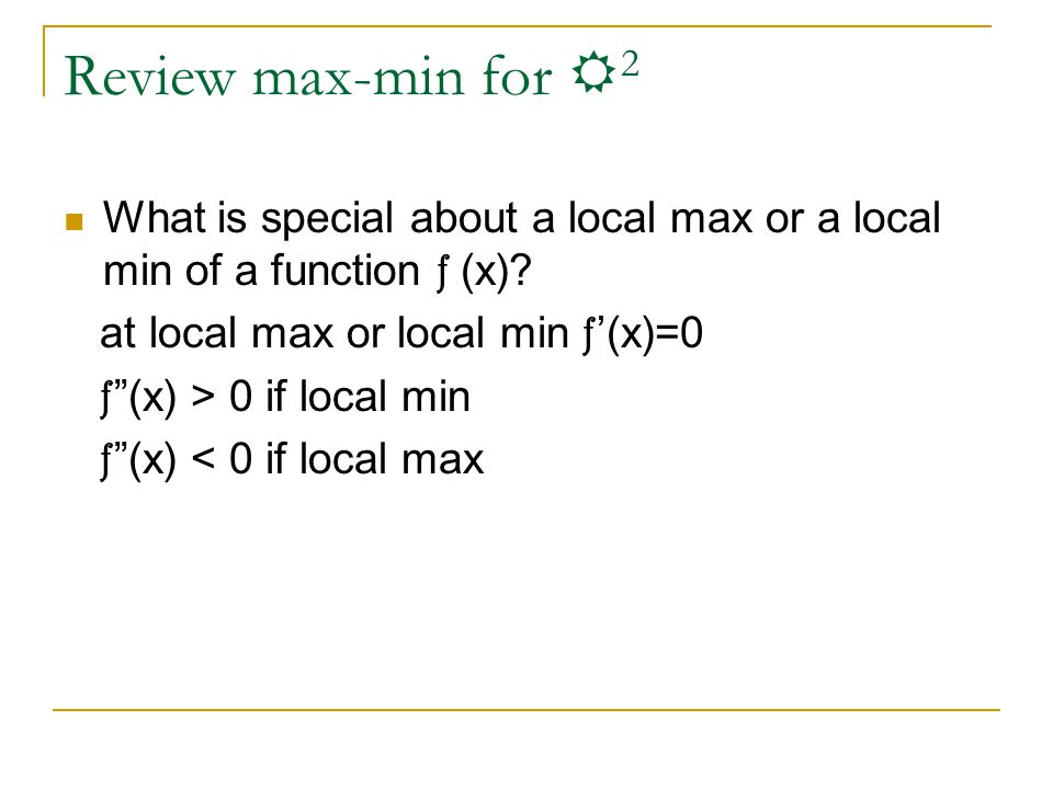"Review max-min for R 2 What is special about a local max or a local min of a function f (x)? at local max or local min f '(x)=0 f ""(x) > 0 if local mi"