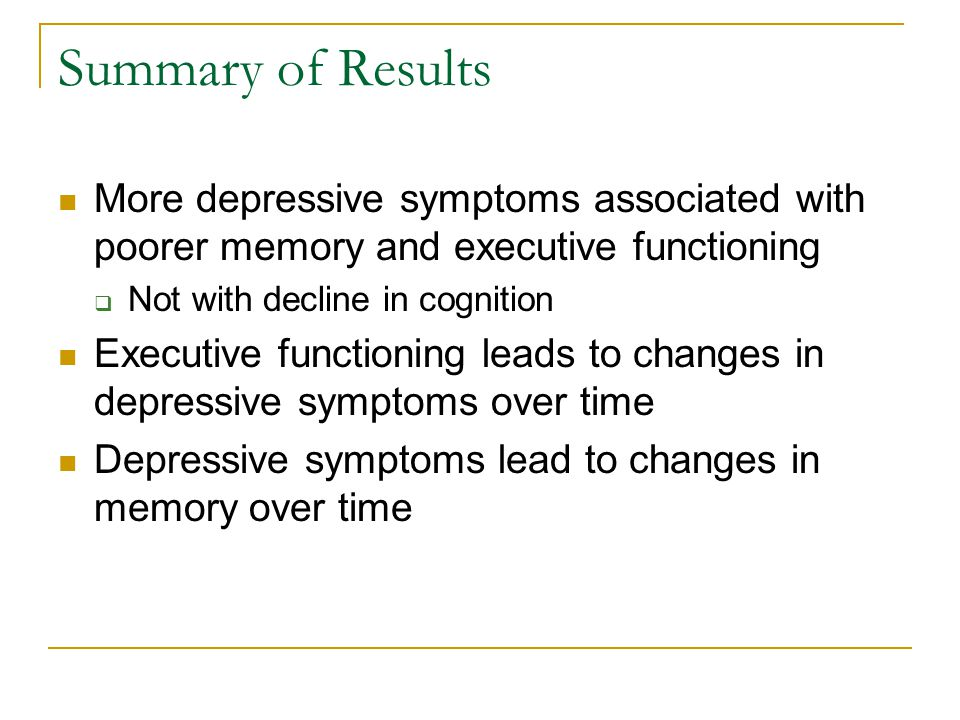 Summary of Results More depressive symptoms associated with poorer memory and executive functioning  Not with decline in cognition Executive function