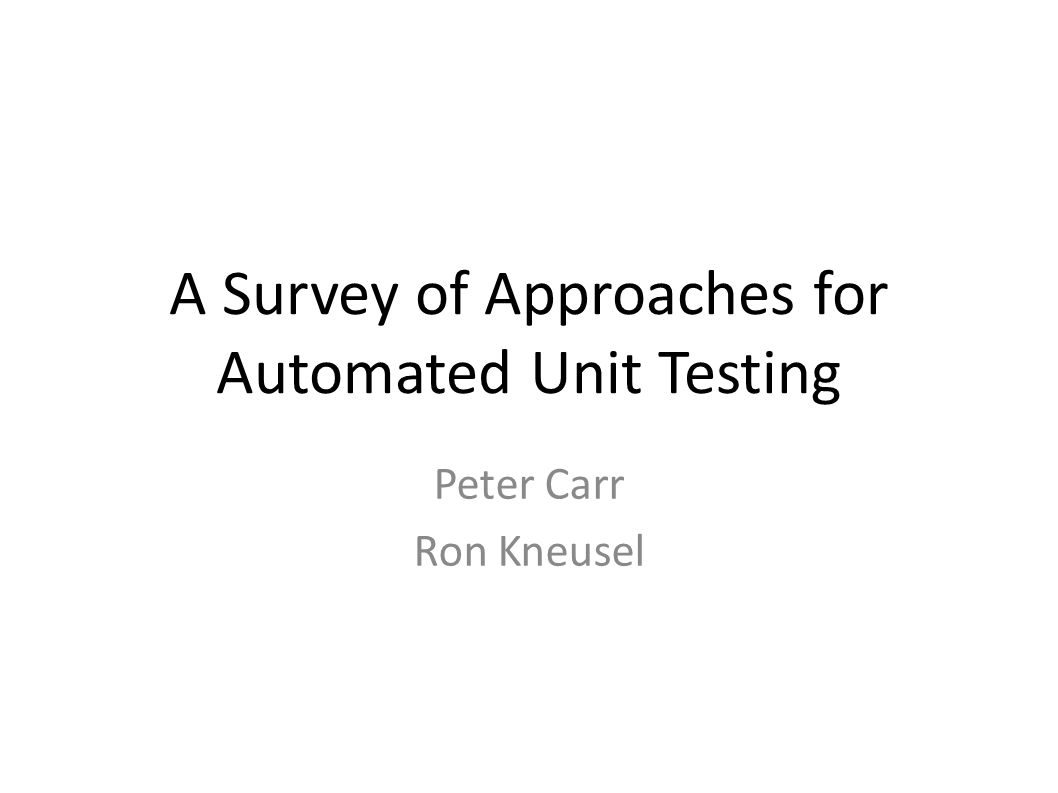 A Survey of Approaches for Automated Unit Testing Peter Carr Ron Kneusel
