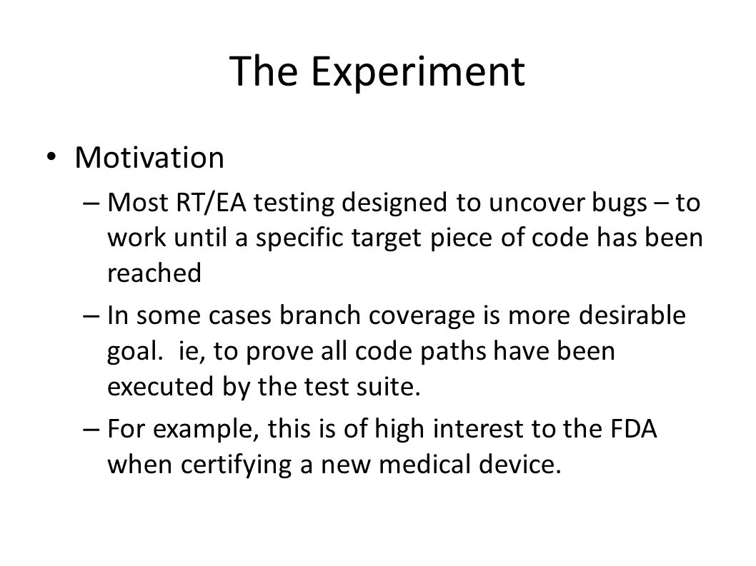 The Experiment Motivation – Most RT/EA testing designed to uncover bugs – to work until a specific target piece of code has been reached – In some cas