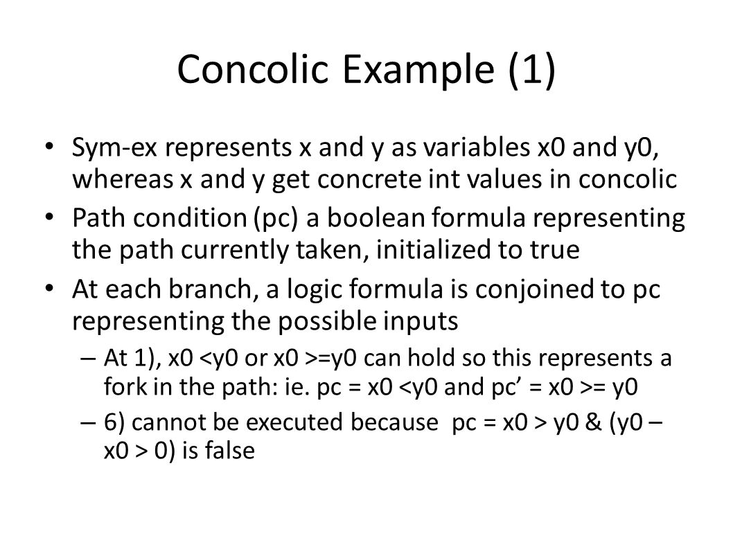 Concolic Example (1) Sym-ex represents x and y as variables x0 and y0, whereas x and y get concrete int values in concolic Path condition (pc) a boole