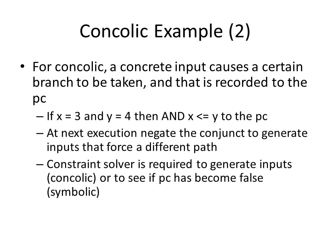 Concolic Example (2) For concolic, a concrete input causes a certain branch to be taken, and that is recorded to the pc – If x = 3 and y = 4 then AND