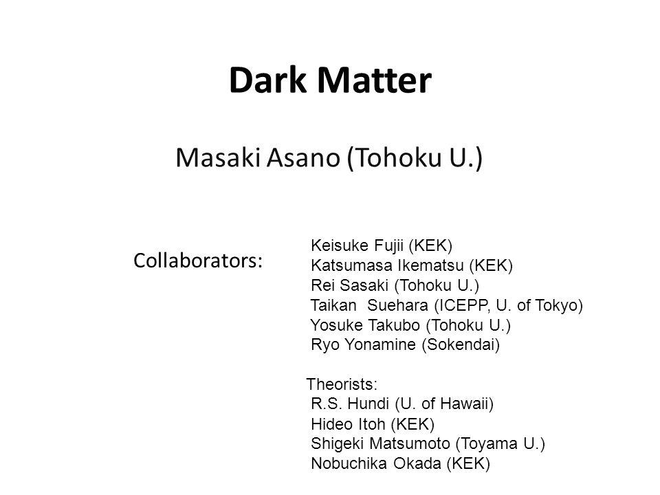 Dark Matter Masaki Asano (Tohoku U.) Collaborators: Keisuke Fujii (KEK) Katsumasa Ikematsu (KEK) Rei Sasaki (Tohoku U.) Taikan Suehara (ICEPP, U. of T