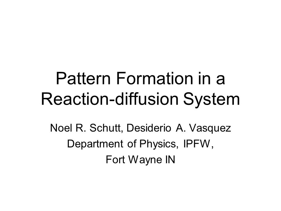 Pattern Formation in a Reaction-diffusion System Noel R. Schutt, Desiderio A. Vasquez Department of Physics, IPFW, Fort Wayne IN