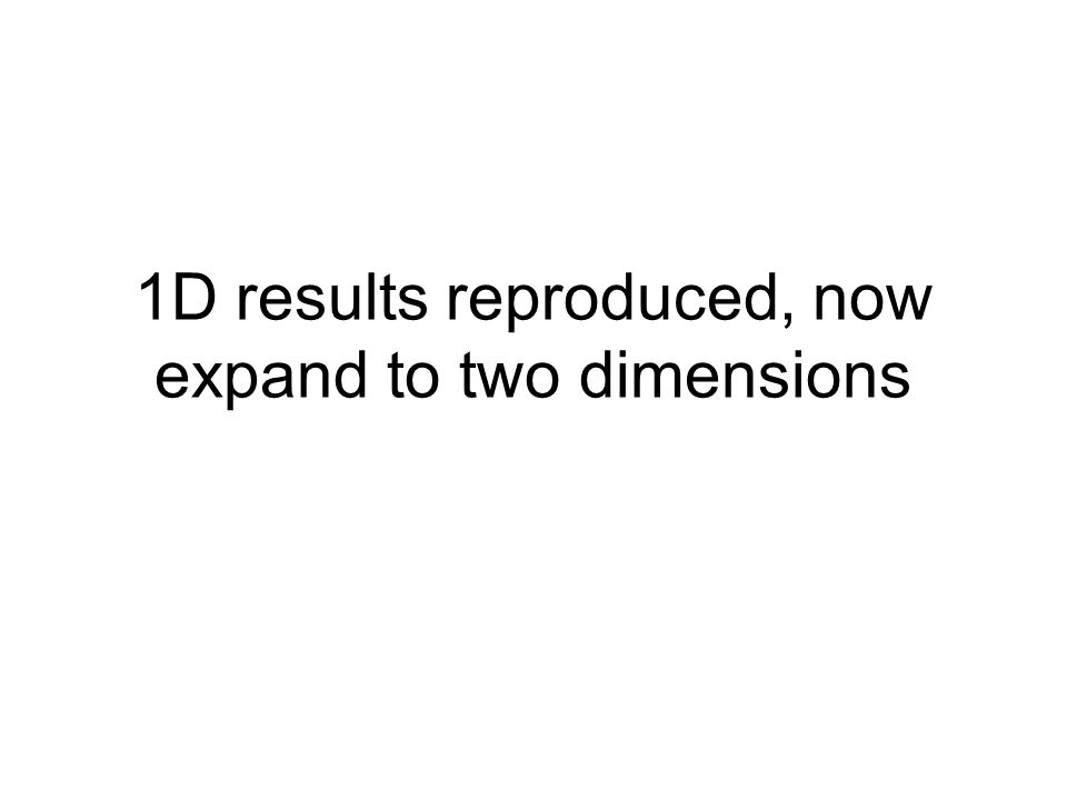 1D results reproduced, now expand to two dimensions