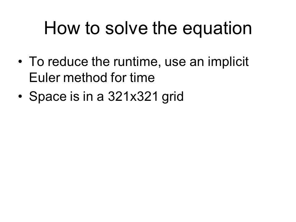 How to solve the equation To reduce the runtime, use an implicit Euler method for time Space is in a 321x321 grid