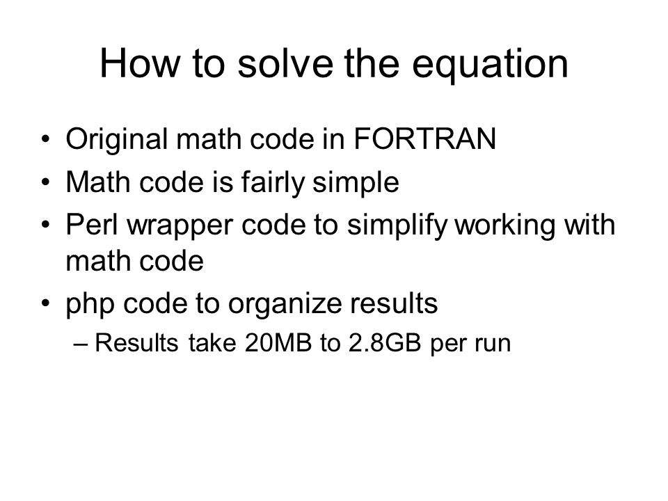 Original math code in FORTRAN Math code is fairly simple Perl wrapper code to simplify working with math code php code to organize results –Results ta