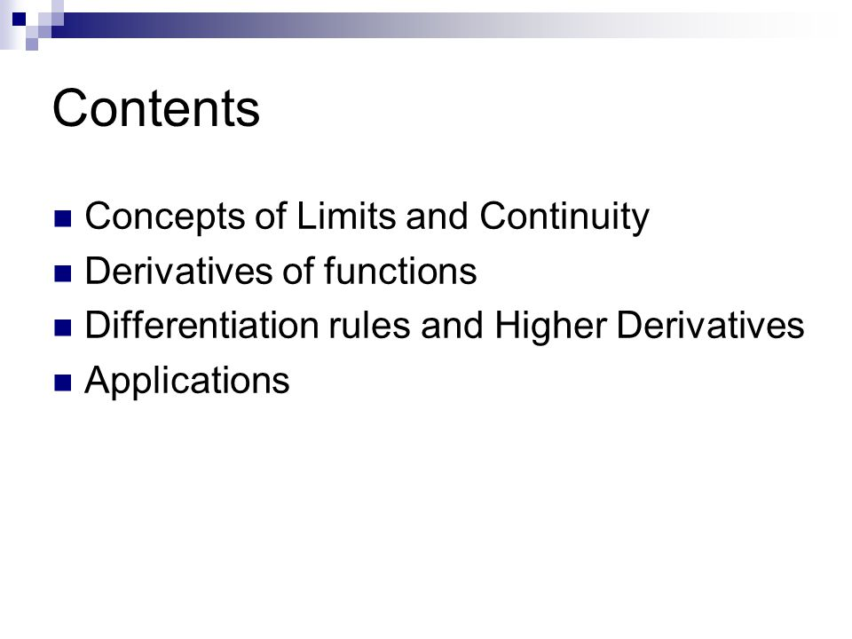 Contents Concepts of Limits and Continuity Derivatives of functions Differentiation rules and Higher Derivatives Applications