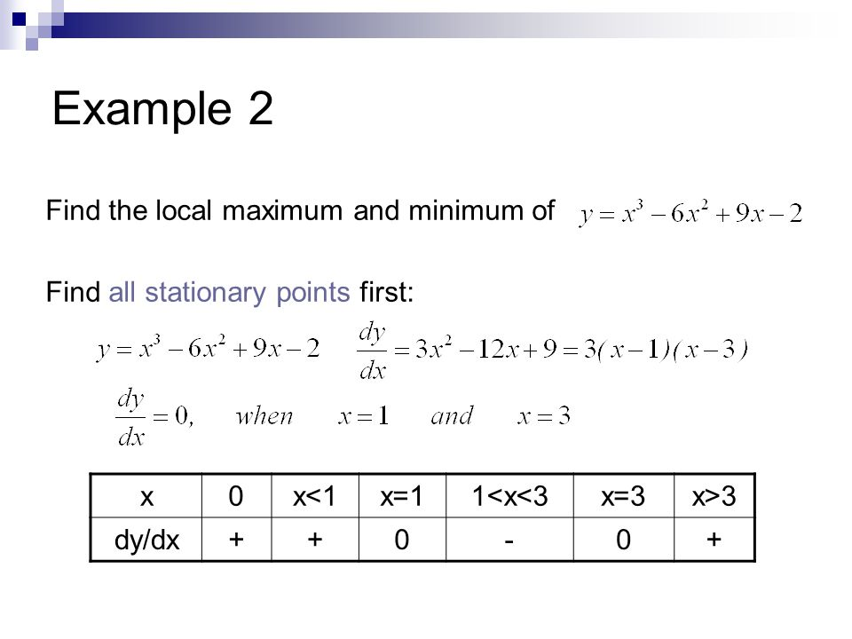 Example 2 Find the local maximum and minimum of Find all stationary points first: x0x<1x=11<x<3x=3x>3 dy/dx++0-0+