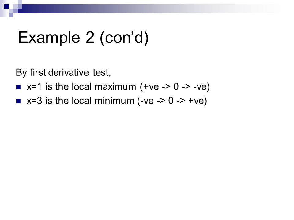 Example 2 (con'd) By first derivative test, x=1 is the local maximum (+ve -> 0 -> -ve) x=3 is the local minimum (-ve -> 0 -> +ve)