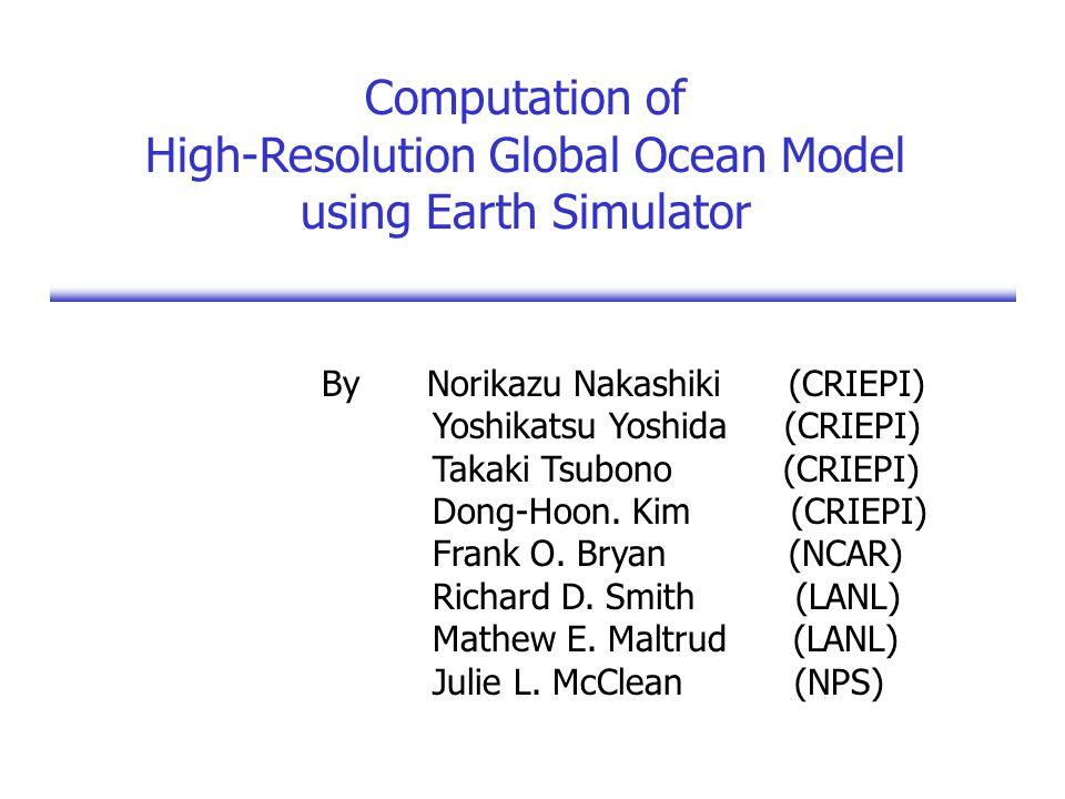 Computation of High-Resolution Global Ocean Model using Earth Simulator By Norikazu Nakashiki (CRIEPI) Yoshikatsu Yoshida (CRIEPI) Takaki Tsubono (CRIEPI) Dong-Hoon.