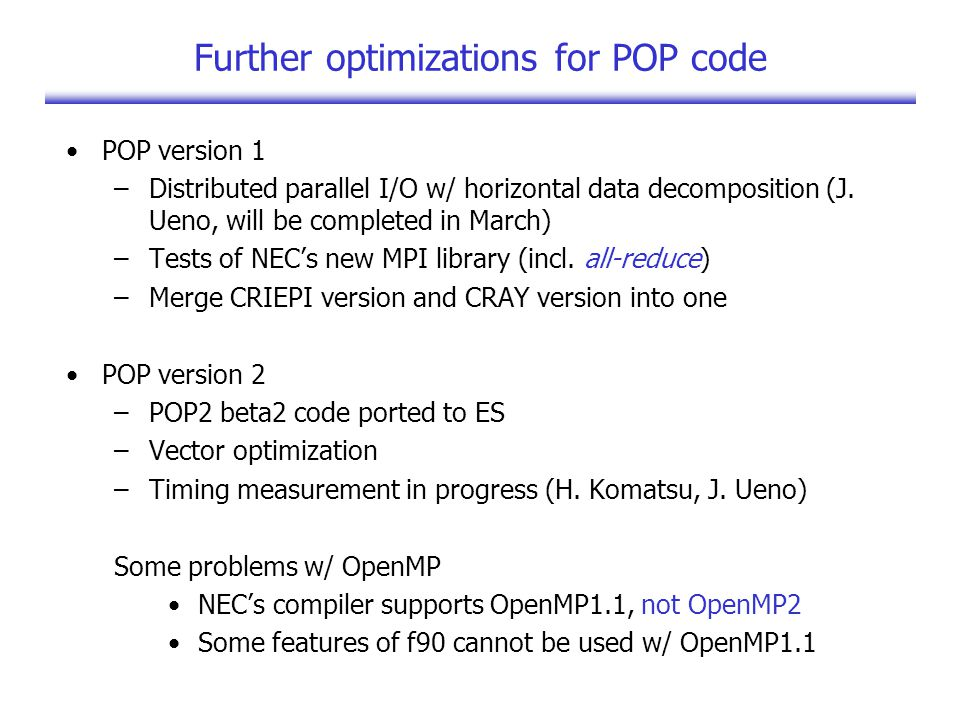 Further optimizations for POP code POP version 1 –Distributed parallel I/O w/ horizontal data decomposition (J.