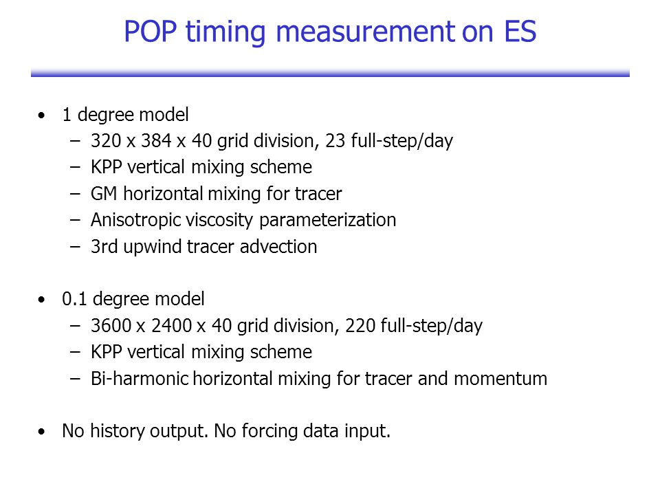 POP timing measurement on ES 1 degree model –320 x 384 x 40 grid division, 23 full-step/day –KPP vertical mixing scheme –GM horizontal mixing for tracer –Anisotropic viscosity parameterization –3rd upwind tracer advection 0.1 degree model –3600 x 2400 x 40 grid division, 220 full-step/day –KPP vertical mixing scheme –Bi-harmonic horizontal mixing for tracer and momentum No history output.