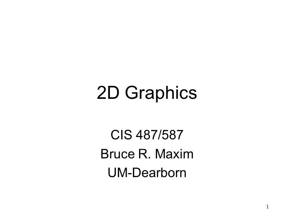 1 2D Graphics CIS 487/587 Bruce R. Maxim UM-Dearborn