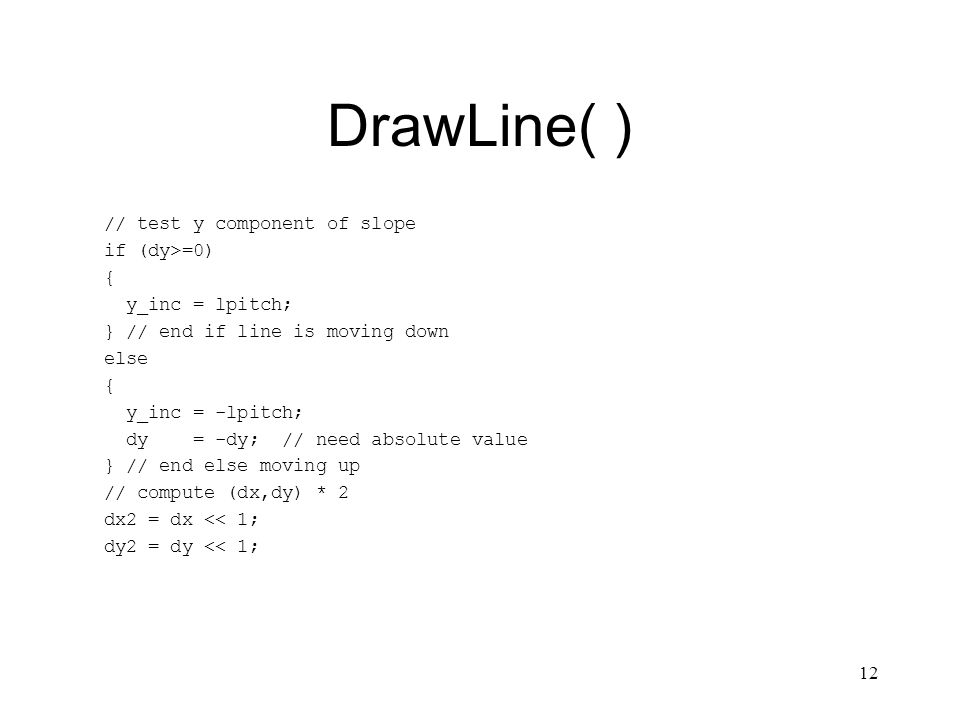 12 DrawLine( ) // test y component of slope if (dy>=0) { y_inc = lpitch; } // end if line is moving down else { y_inc = -lpitch; dy = -dy; // need absolute value } // end else moving up // compute (dx,dy) * 2 dx2 = dx << 1; dy2 = dy << 1;