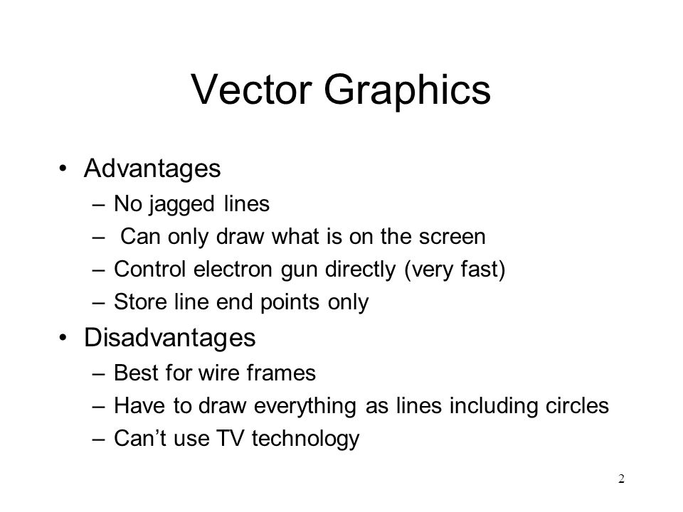 2 Vector Graphics Advantages –No jagged lines – Can only draw what is on the screen –Control electron gun directly (very fast) –Store line end points only Disadvantages –Best for wire frames –Have to draw everything as lines including circles –Can't use TV technology