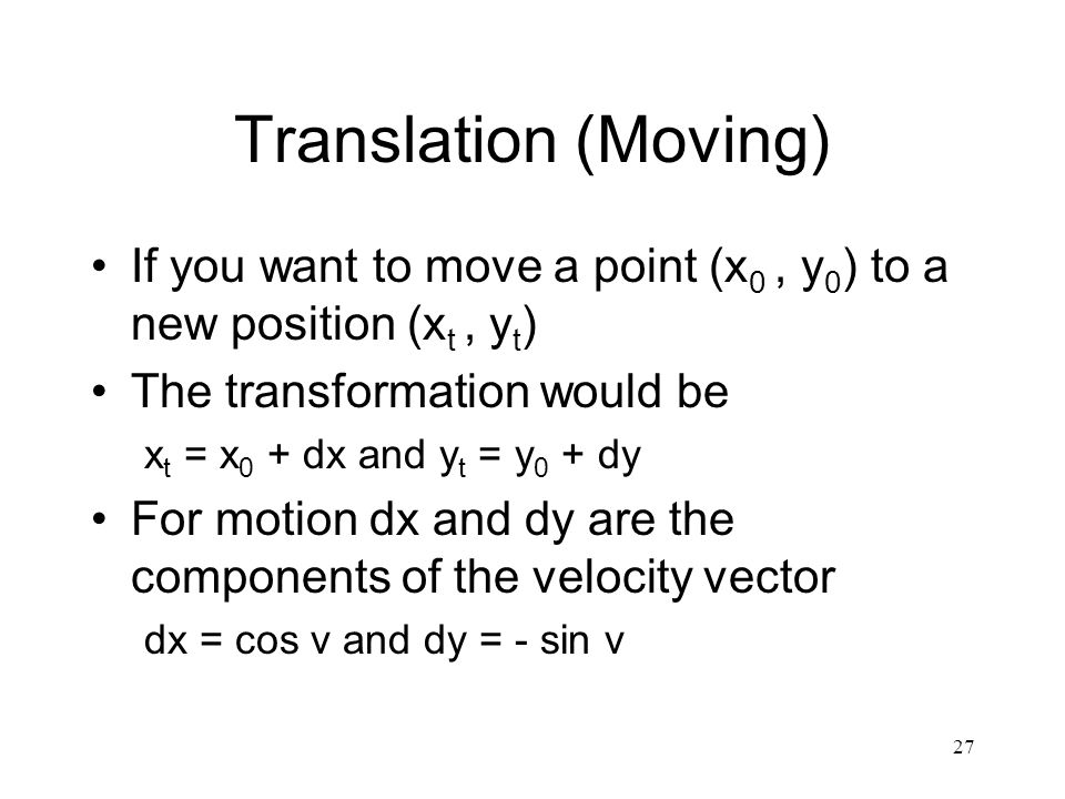 27 Translation (Moving) If you want to move a point (x 0, y 0 ) to a new position (x t, y t ) The transformation would be x t = x 0 + dx and y t = y 0 + dy For motion dx and dy are the components of the velocity vector dx = cos v and dy = - sin v