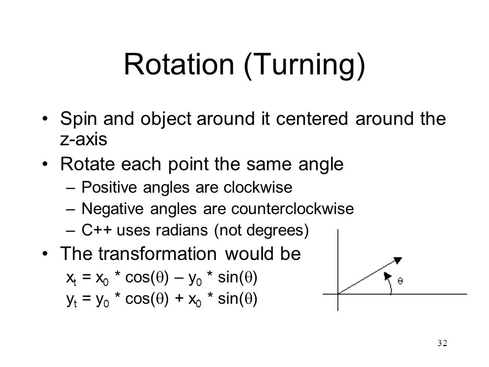 32 Rotation (Turning) Spin and object around it centered around the z-axis Rotate each point the same angle –Positive angles are clockwise –Negative angles are counterclockwise –C++ uses radians (not degrees) The transformation would be x t = x 0 * cos(  ) – y 0 * sin(  ) y t = y 0 * cos(  ) + x 0 * sin(  )