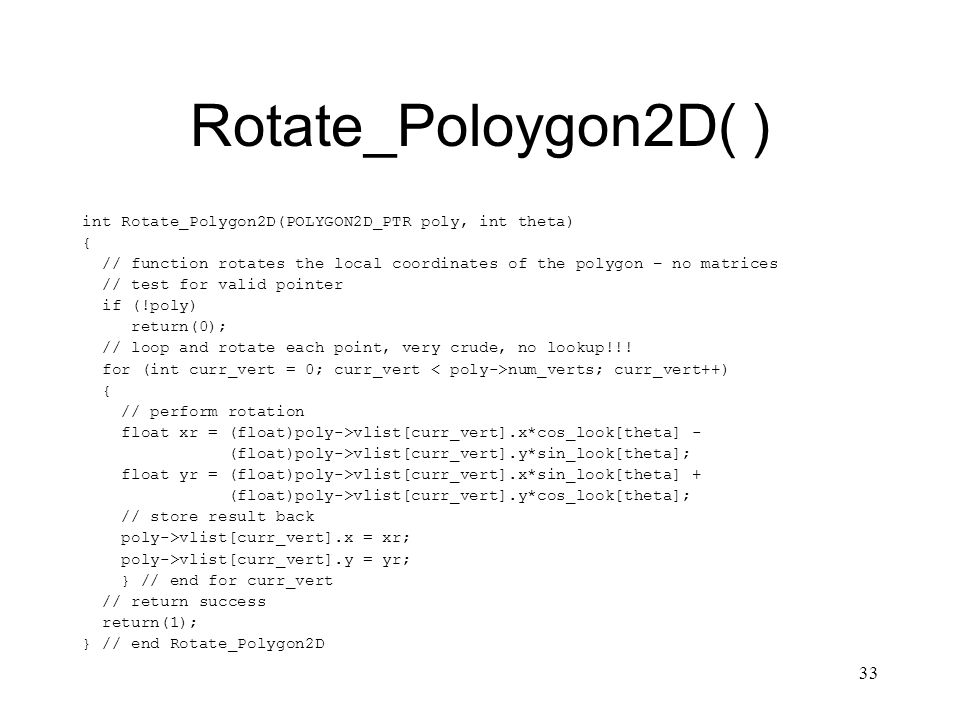 33 Rotate_Poloygon2D( ) int Rotate_Polygon2D(POLYGON2D_PTR poly, int theta) { // function rotates the local coordinates of the polygon – no matrices // test for valid pointer if (!poly) return(0); // loop and rotate each point, very crude, no lookup!!.