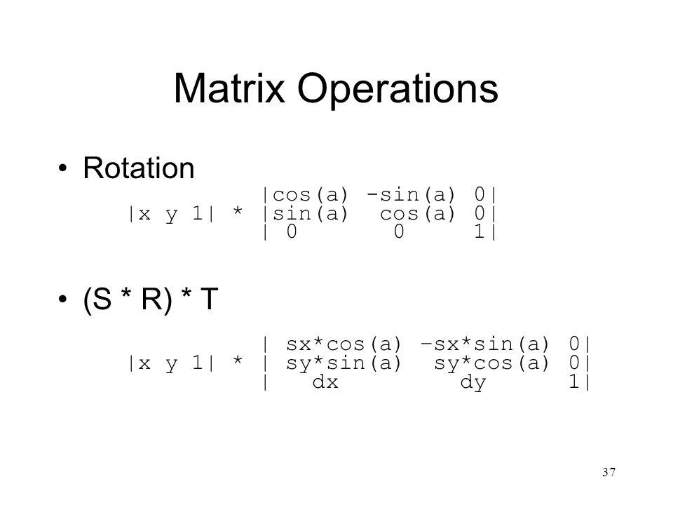 37 Matrix Operations Rotation |cos(a) -sin(a) 0| |x y 1| * |sin(a) cos(a) 0| | 0 0 1| (S * R) * T | sx*cos(a) –sx*sin(a) 0| |x y 1| * | sy*sin(a) sy*cos(a) 0| | dx dy 1|