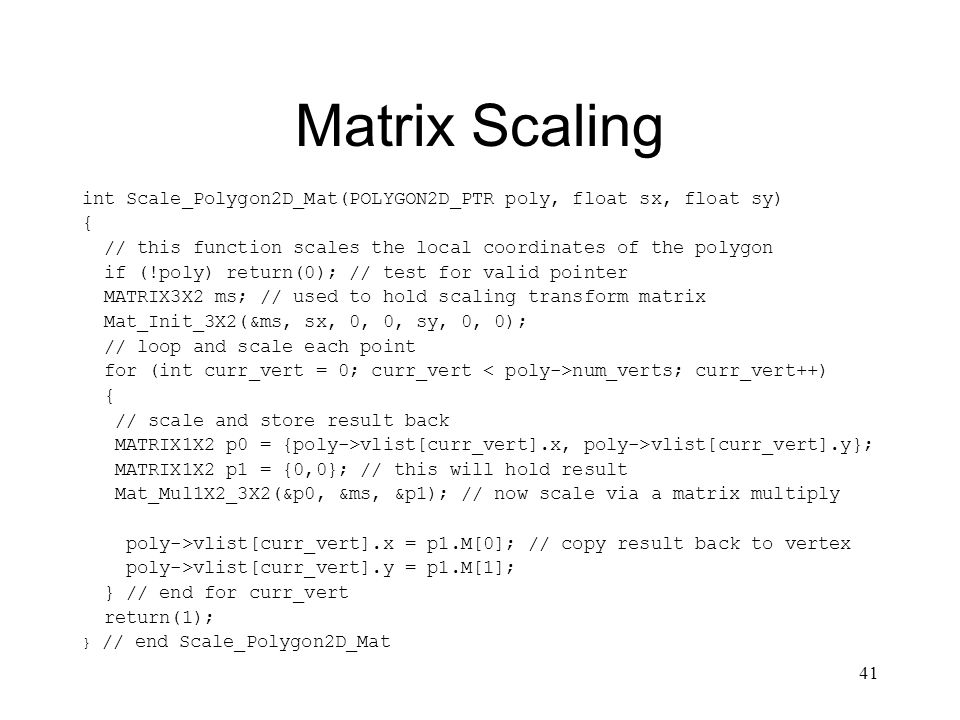41 Matrix Scaling int Scale_Polygon2D_Mat(POLYGON2D_PTR poly, float sx, float sy) { // this function scales the local coordinates of the polygon if (!poly) return(0); // test for valid pointer MATRIX3X2 ms; // used to hold scaling transform matrix Mat_Init_3X2(&ms, sx, 0, 0, sy, 0, 0); // loop and scale each point for (int curr_vert = 0; curr_vert num_verts; curr_vert++) { // scale and store result back MATRIX1X2 p0 = {poly->vlist[curr_vert].x, poly->vlist[curr_vert].y}; MATRIX1X2 p1 = {0,0}; // this will hold result Mat_Mul1X2_3X2(&p0, &ms, &p1); // now scale via a matrix multiply poly->vlist[curr_vert].x = p1.M[0]; // copy result back to vertex poly->vlist[curr_vert].y = p1.M[1]; } // end for curr_vert return(1); } // end Scale_Polygon2D_Mat