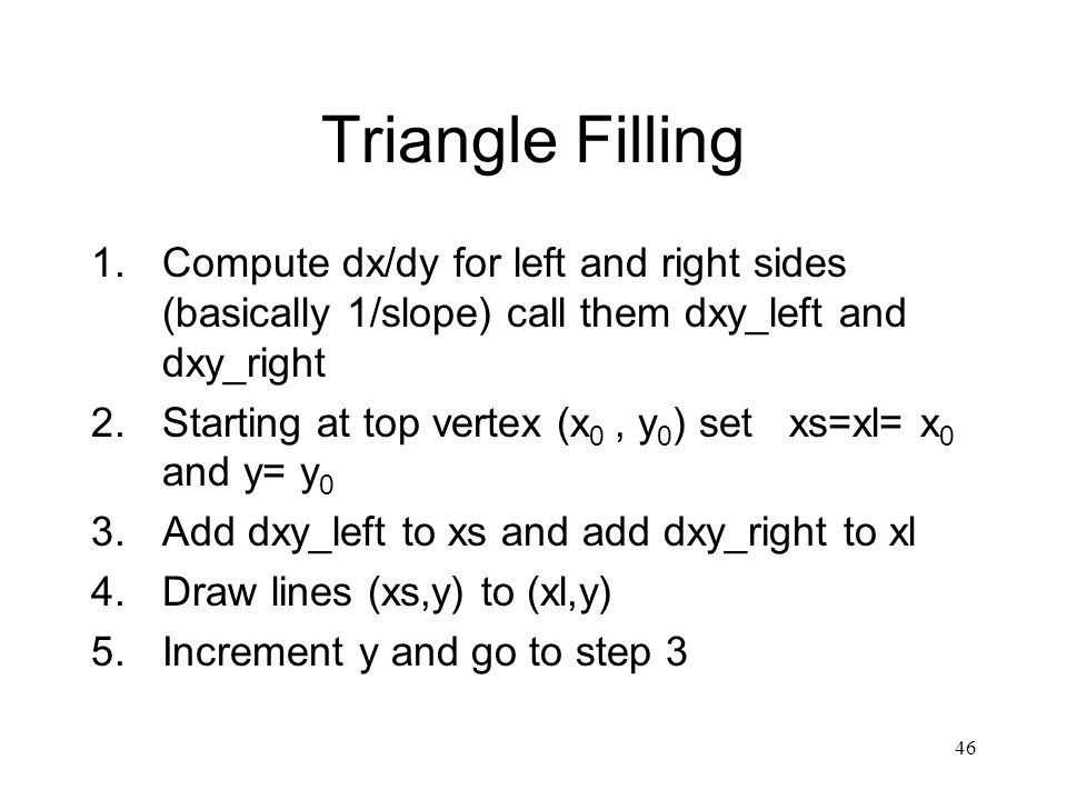 46 Triangle Filling 1.Compute dx/dy for left and right sides (basically 1/slope) call them dxy_left and dxy_right 2.Starting at top vertex (x 0, y 0 ) set xs=xl= x 0 and y= y 0 3.Add dxy_left to xs and add dxy_right to xl 4.Draw lines (xs,y) to (xl,y) 5.Increment y and go to step 3