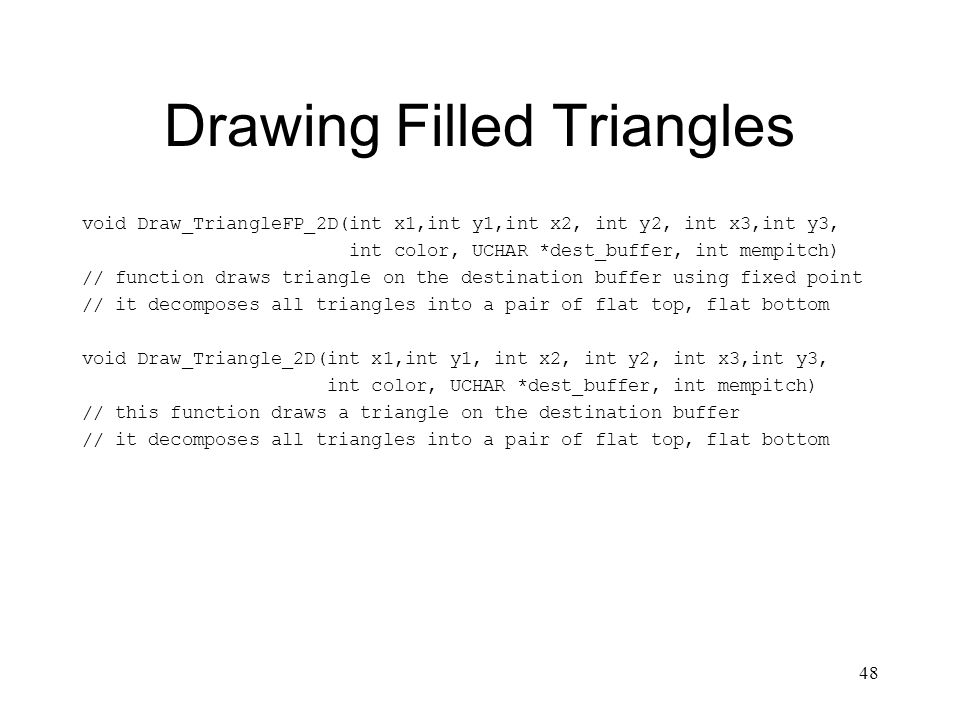 48 Drawing Filled Triangles void Draw_TriangleFP_2D(int x1,int y1,int x2, int y2, int x3,int y3, int color, UCHAR *dest_buffer, int mempitch) // function draws triangle on the destination buffer using fixed point // it decomposes all triangles into a pair of flat top, flat bottom void Draw_Triangle_2D(int x1,int y1, int x2, int y2, int x3,int y3, int color, UCHAR *dest_buffer, int mempitch) // this function draws a triangle on the destination buffer // it decomposes all triangles into a pair of flat top, flat bottom