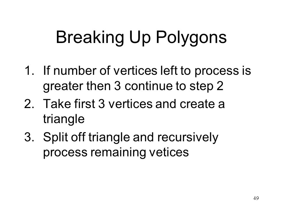49 Breaking Up Polygons 1.If number of vertices left to process is greater then 3 continue to step 2 2.Take first 3 vertices and create a triangle 3.Split off triangle and recursively process remaining vetices