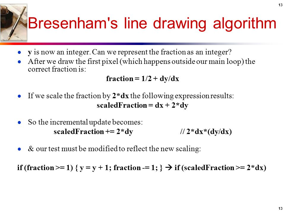13 Bresenham's line drawing algorithm ● y is now an integer. Can we represent the fraction as an integer? ● After we draw the first pixel (which happe