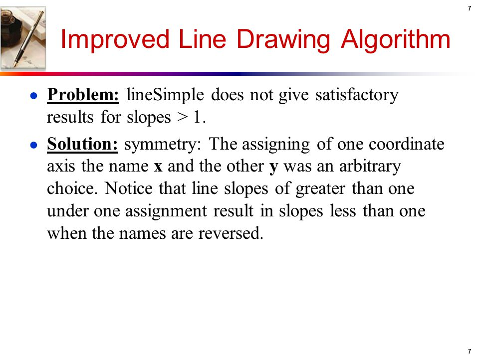 7 7 Improved Line Drawing Algorithm ● Problem: lineSimple does not give satisfactory results for slopes > 1. ● Solution: symmetry: The assigning of on