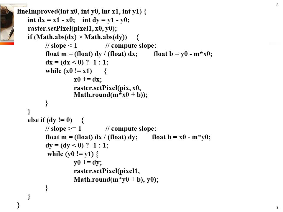 8 8 lineImproved(int x0, int y0, int x1, int y1) { int dx = x1 - x0; int dy = y1 - y0; raster.setPixel(pixel1, x0, y0); if (Math.abs(dx) > Math.abs(dy)) { // slope < 1 // compute slope: float m = (float) dy / (float) dx; float b = y0 - m*x0; dx = (dx < 0) .