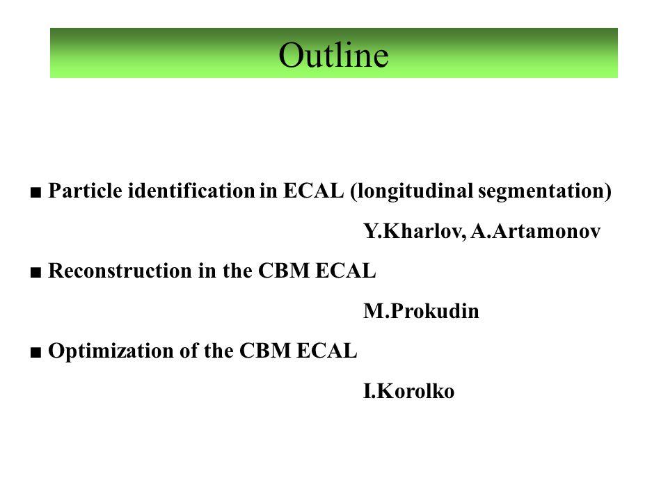 Outline ■ Particle identification in ECAL (longitudinal segmentation) Y.Kharlov, A.Artamonov ■ Reconstruction in the CBM ECAL M.Prokudin ■ Optimizatio