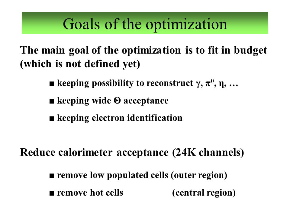 Goals of the optimization The main goal of the optimization is to fit in budget (which is not defined yet) ■ keeping possibility to reconstruct γ, π 0, η, … ■ keeping wide Θ acceptance ■ keeping electron identification ■ remove low populated cells (outer region) ■ remove hot cells (central region) Reduce calorimeter acceptance (24K channels)