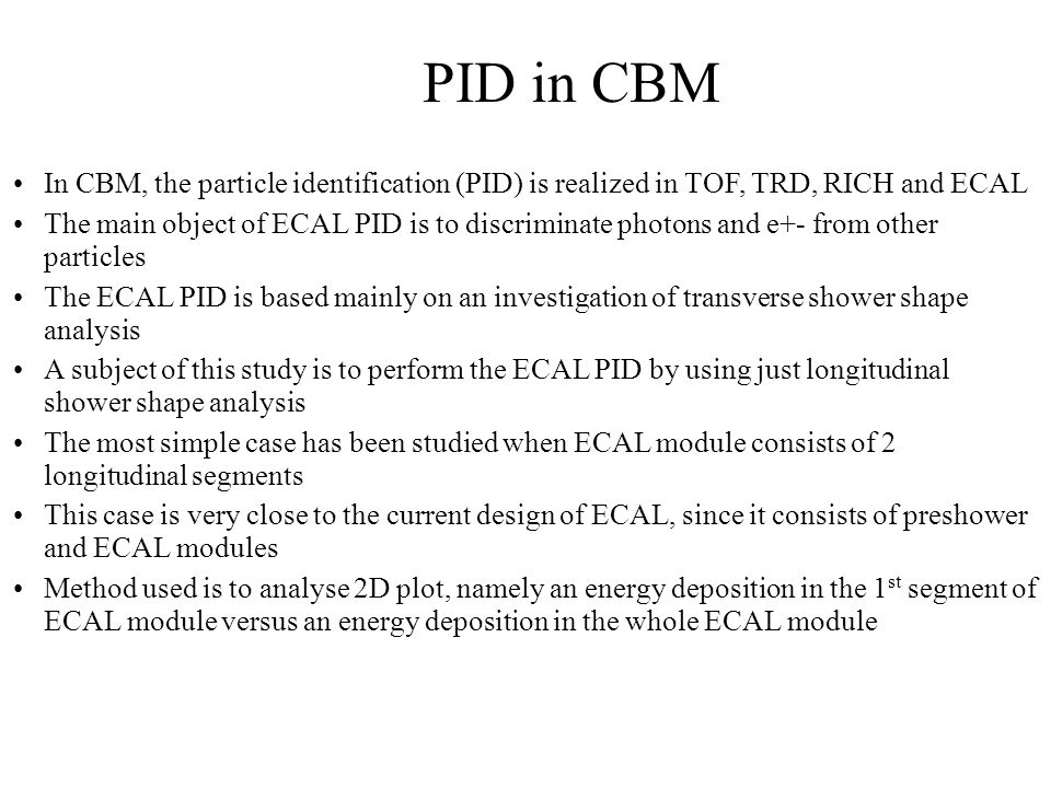 PID in CBM In CBM, the particle identification (PID) is realized in TOF, TRD, RICH and ECAL The main object of ECAL PID is to discriminate photons and e+- from other particles The ECAL PID is based mainly on an investigation of transverse shower shape analysis A subject of this study is to perform the ECAL PID by using just longitudinal shower shape analysis The most simple case has been studied when ECAL module consists of 2 longitudinal segments This case is very close to the current design of ECAL, since it consists of preshower and ECAL modules Method used is to analyse 2D plot, namely an energy deposition in the 1 st segment of ECAL module versus an energy deposition in the whole ECAL module