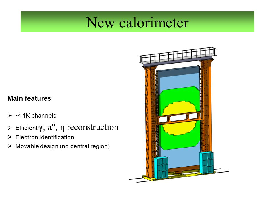 New calorimeter Main features  ~14K channels  Efficient γ, π 0, η reconstruction  Electron identification  Movable design (no central region)