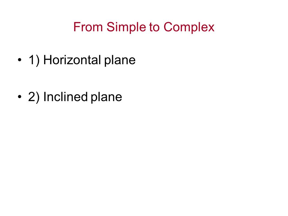 From Simple to Complex 1) Horizontal plane 2) Inclined plane