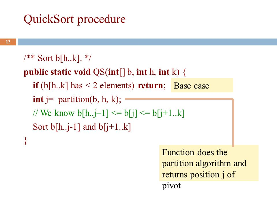 QuickSort procedure 12 /** Sort b[h..k].