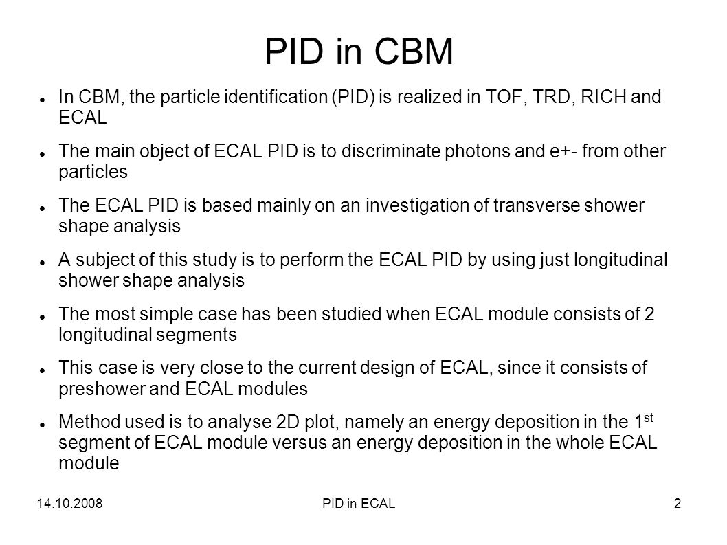 PID in CBM In CBM, the particle identification (PID) is realized in TOF, TRD, RICH and ECAL The main object of ECAL PID is to discriminate photons and e+- from other particles The ECAL PID is based mainly on an investigation of transverse shower shape analysis A subject of this study is to perform the ECAL PID by using just longitudinal shower shape analysis The most simple case has been studied when ECAL module consists of 2 longitudinal segments This case is very close to the current design of ECAL, since it consists of preshower and ECAL modules Method used is to analyse 2D plot, namely an energy deposition in the 1 st segment of ECAL module versus an energy deposition in the whole ECAL module 14.10.20082PID in ECAL