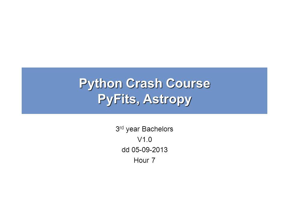 Python Crash Course PyFits, Astropy 3 rd year Bachelors V1.0 dd 05-09-2013 Hour 7