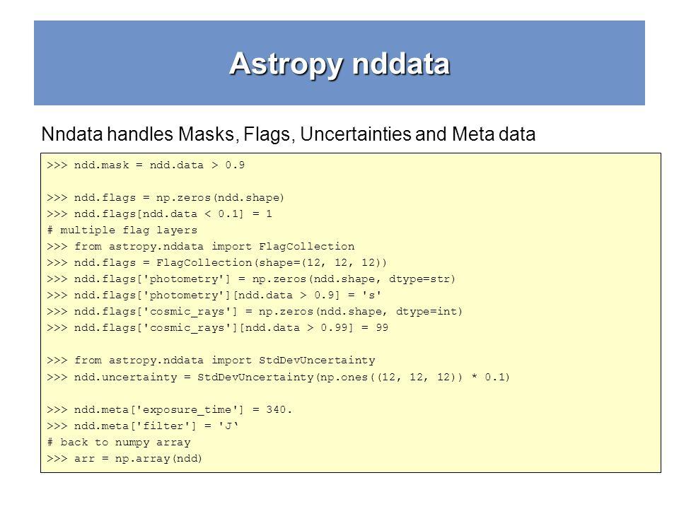 Astropy nddata Nndata handles Masks, Flags, Uncertainties and Meta data >>> ndd.mask = ndd.data > 0.9 >>> ndd.flags = np.zeros(ndd.shape) >>> ndd.flags[ndd.data < 0.1] = 1 # multiple flag layers >>> from astropy.nddata import FlagCollection >>> ndd.flags = FlagCollection(shape=(12, 12, 12)) >>> ndd.flags[ photometry ] = np.zeros(ndd.shape, dtype=str) >>> ndd.flags[ photometry ][ndd.data > 0.9] = s >>> ndd.flags[ cosmic_rays ] = np.zeros(ndd.shape, dtype=int) >>> ndd.flags[ cosmic_rays ][ndd.data > 0.99] = 99 >>> from astropy.nddata import StdDevUncertainty >>> ndd.uncertainty = StdDevUncertainty(np.ones((12, 12, 12)) * 0.1) >>> ndd.meta[ exposure_time ] = 340.