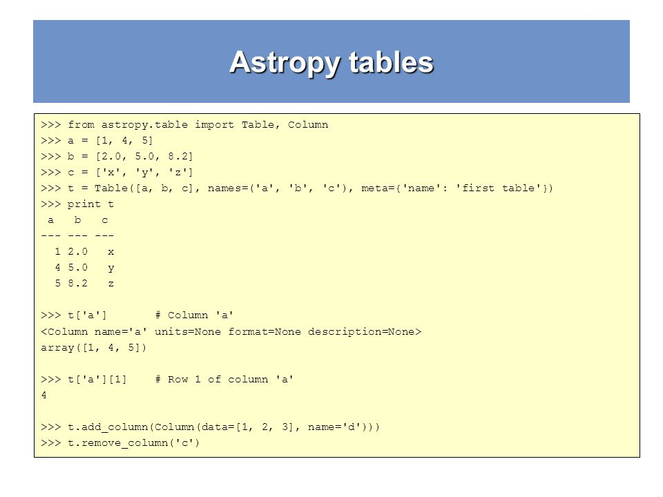 Astropy tables >>> from astropy.table import Table, Column >>> a = [1, 4, 5] >>> b = [2.0, 5.0, 8.2] >>> c = ['x', 'y', 'z'] >>> t = Table([a, b, c],