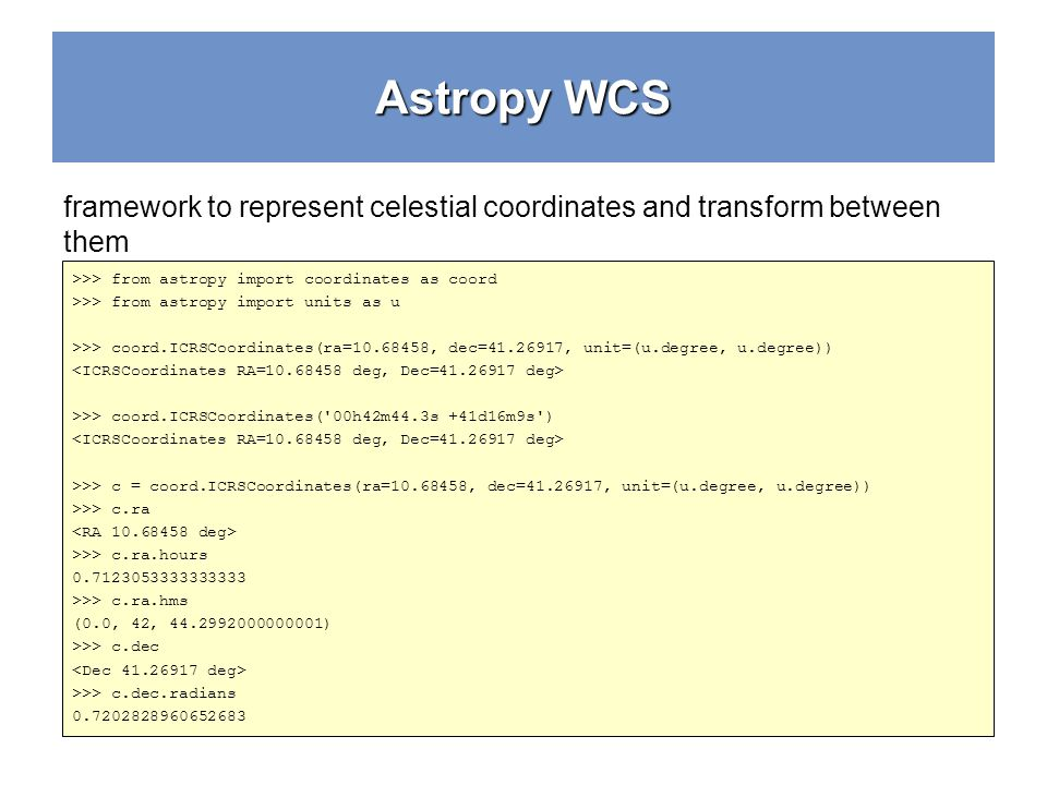 Astropy WCS framework to represent celestial coordinates and transform between them >>> from astropy import coordinates as coord >>> from astropy impo