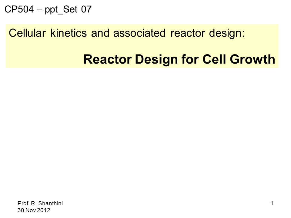 Prof. R. Shanthini 30 Nov 2012 1 Cellular kinetics and associated reactor design: Reactor Design for Cell Growth CP504 – ppt_Set 07