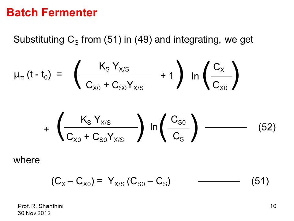 Prof. R. Shanthini 30 Nov 2012 10 Substituting C S from (51) in (49) and integrating, we get μ m (t - t 0 ) = K S Y X/S C X0 + C S0 Y X/S + 1 ln C X0