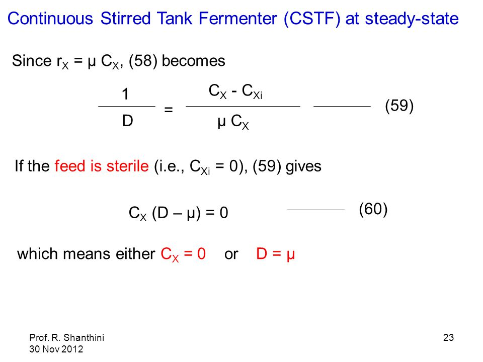 Prof. R. Shanthini 30 Nov 2012 23 Since r X = μ C X, (58) becomes 1 D = C X - C Xi μ C X (59) Continuous Stirred Tank Fermenter (CSTF) at steady-state