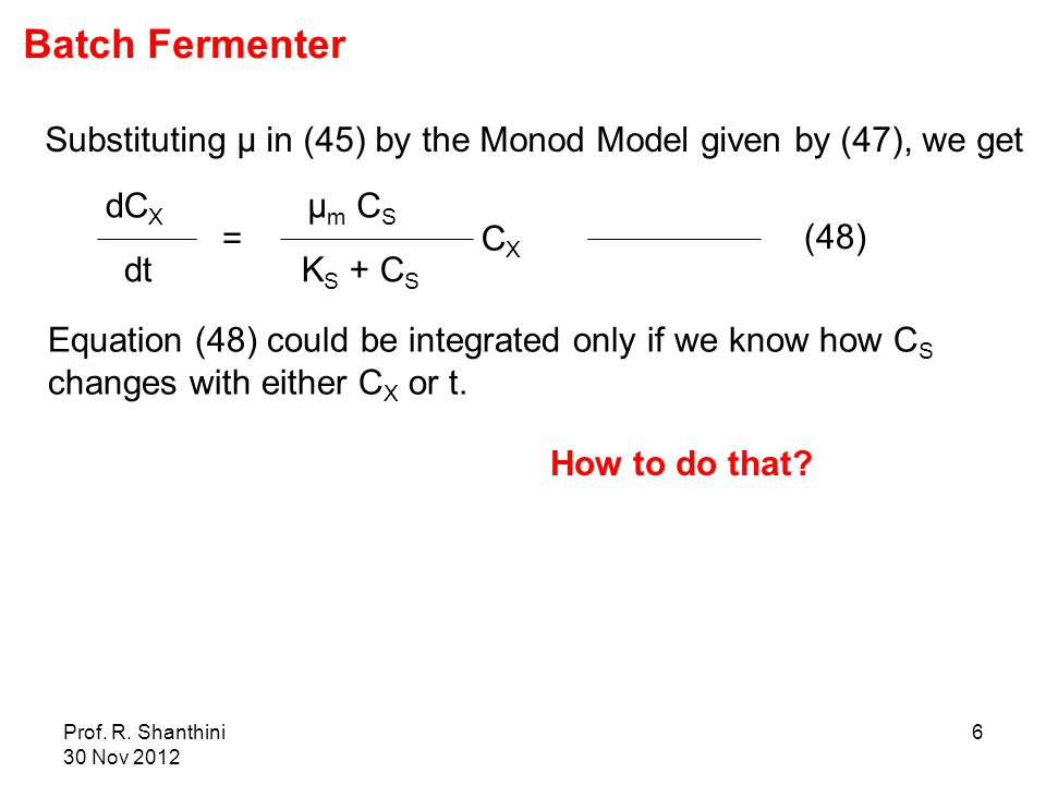 Prof. R. Shanthini 30 Nov 2012 6 μ m C S = K S + C S (48) CXCX dC X dt Substituting μ in (45) by the Monod Model given by (47), we get Equation (48) c