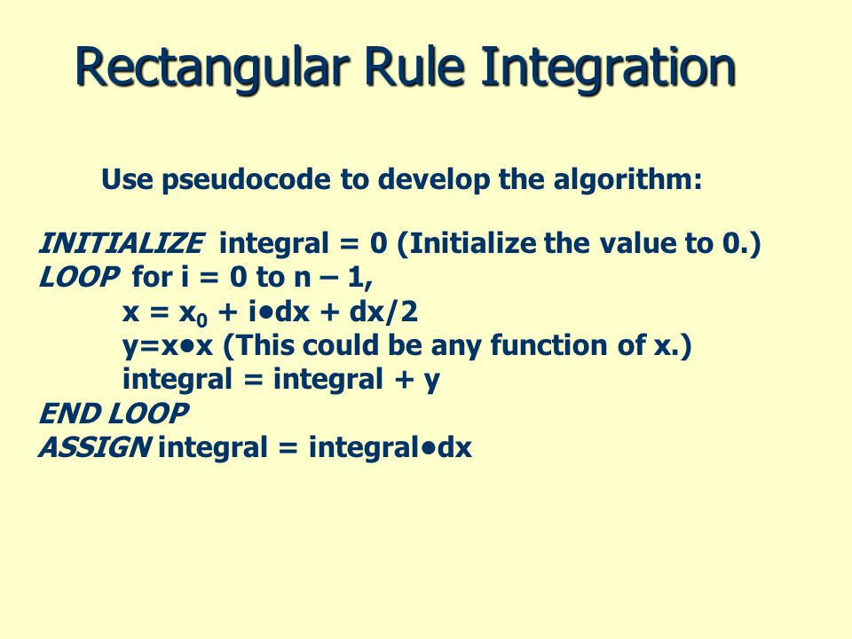 Rectangular Rule Integration INITIALIZE integral = 0 (Initialize the value to 0.) LOOP for i = 0 to n – 1, x = x 0 + idx + dx/2 y=xx (This could be an