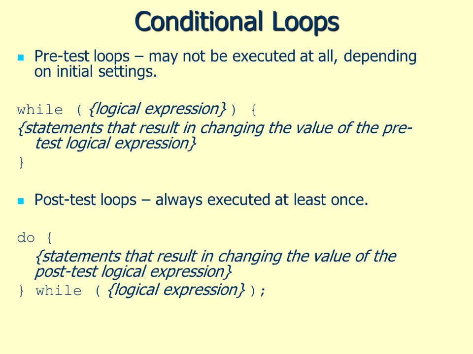 Conditional Loops Pre-test loops – may not be executed at all, depending on initial settings. while ( {logical expression} ) { {statements that result