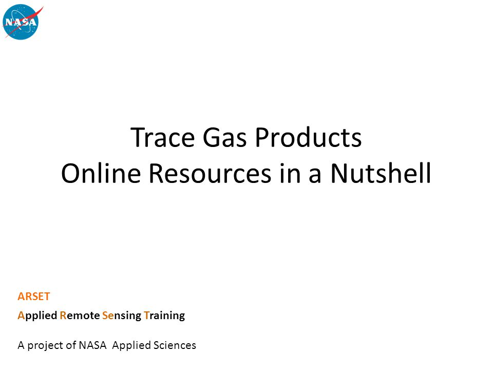 Trace Gas Products Online Resources in a Nutshell ARSET Applied Remote Sensing Training A project of NASA Applied Sciences