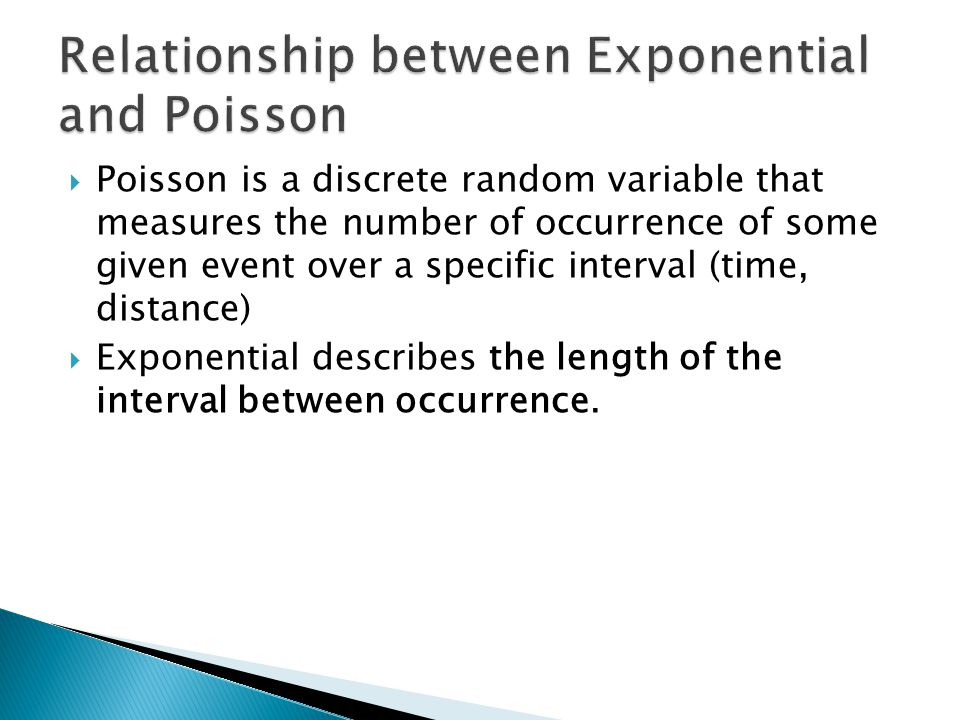  Poisson is a discrete random variable that measures the number of occurrence of some given event over a specific interval (time, distance)  Exponen